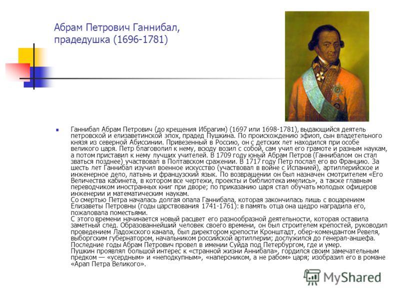 Абрам Петрович Ганнибал, прадедушка (1696-1781) Ганнибал Абрам Петрович (до крещения Ибрагим) (1697 или 1698-1781), выдающийся деятель петровской и елизаветинской эпох, прадед Пушкина. По происхождению эфиоп, сын владетельного князя из северной Абисс