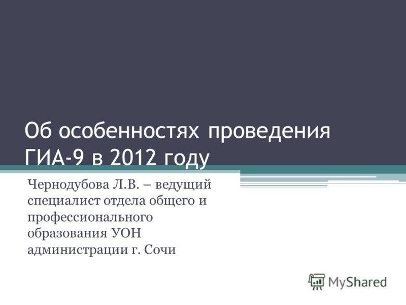 Об особенностях проведения ГИА-9 в 2012 году Чернодубова Л.В. – ведущий специалист отдела общего и профессионального образования УОН администрации г. Сочи