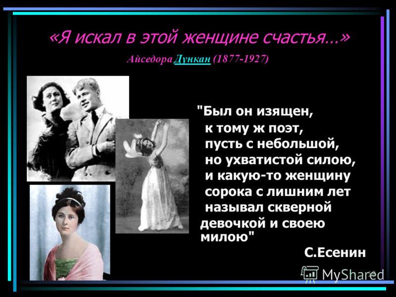 18 Был он изящен, к тому ж поэт, пусть с небольшой, но ухватистой силою, и какую-то женщину сорока с лишним лет называл скверной девочкой и своею милою С.Есенин Айседора Дункан (1877-1927)Дункан «Я искал в этой женщине счастья…»