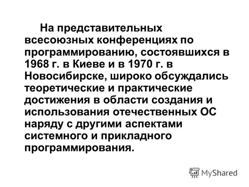 На представительных всесоюзных конференциях по программированию, состоявшихся в 1968 г. в Киеве и в 1970 г. в Новосибирске, широко обсуждались теоретические и практические достижения в области создания и использования отечественных ОС наряду с другим