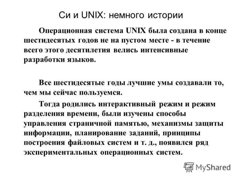 Си и UNIX: немного истории Операционная система UNIX была создана в конце шестидесятых годов не на пустом месте - в течение всего этого десятилетия велись интенсивные разработки языков. Все шестидесятые годы лучшие умы создавали то, чем мы сейчас пол