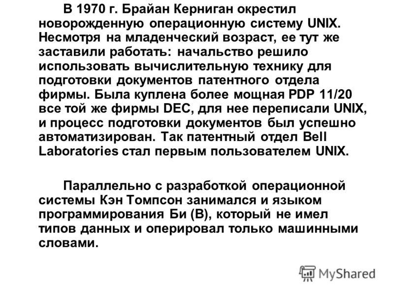 В 1970 г. Брайан Керниган окрестил новорожденную операционную систему UNIX. Несмотря на младенческий возраст, ее тут же заставили работать: начальство решило использовать вычислительную технику для подготовки документов патентного отдела фирмы. Была