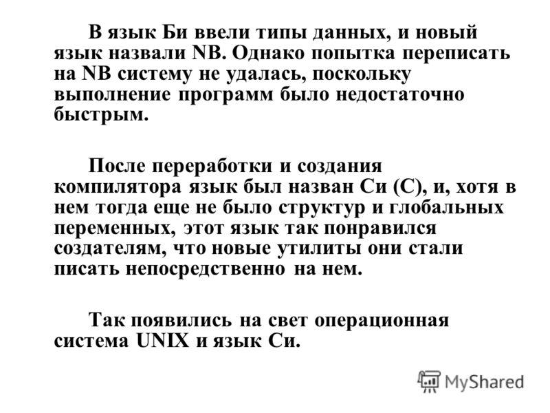 В язык Би ввели типы данных, и новый язык назвали NB. Однако попытка переписать на NB систему не удалась, поскольку выполнение программ было недостаточно быстрым. После переработки и создания компилятора язык был назван Си (С), и, хотя в нем тогда ещ