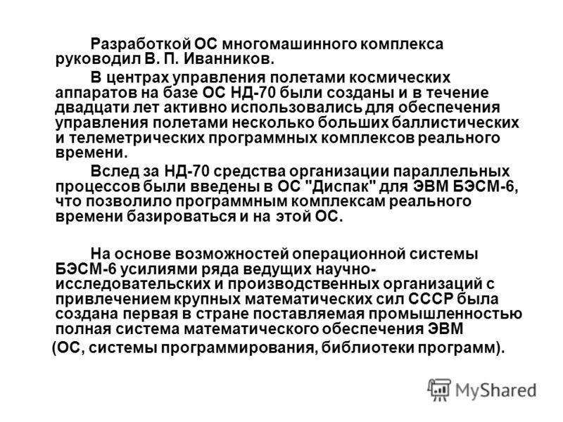 Разработкой ОС многомашинного комплекса руководил В. П. Иванников. В центрах управления полетами космических аппаратов на базе ОС НД-70 были созданы и в течение двадцати лет активно использовались для обеспечения управления полетами несколько больших