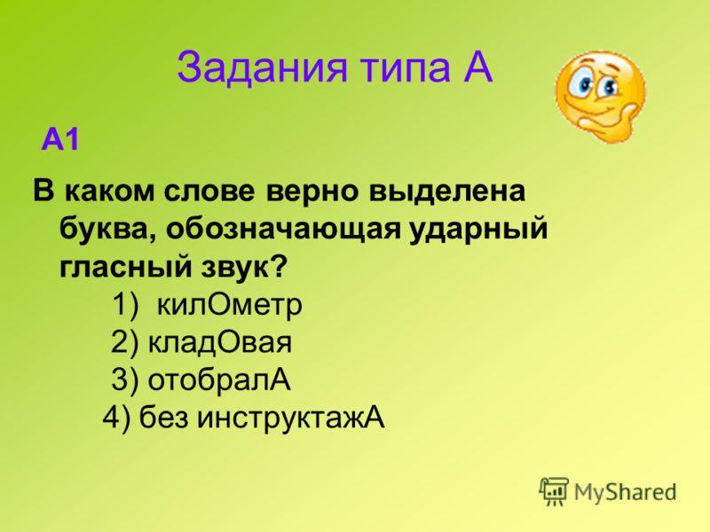 Задания типа А A1 В каком слове верно выделена буква, обозначающая ударный гласный звук? 1) килОметр 2) кладОвая 3) отобралА 4) без инструктажА