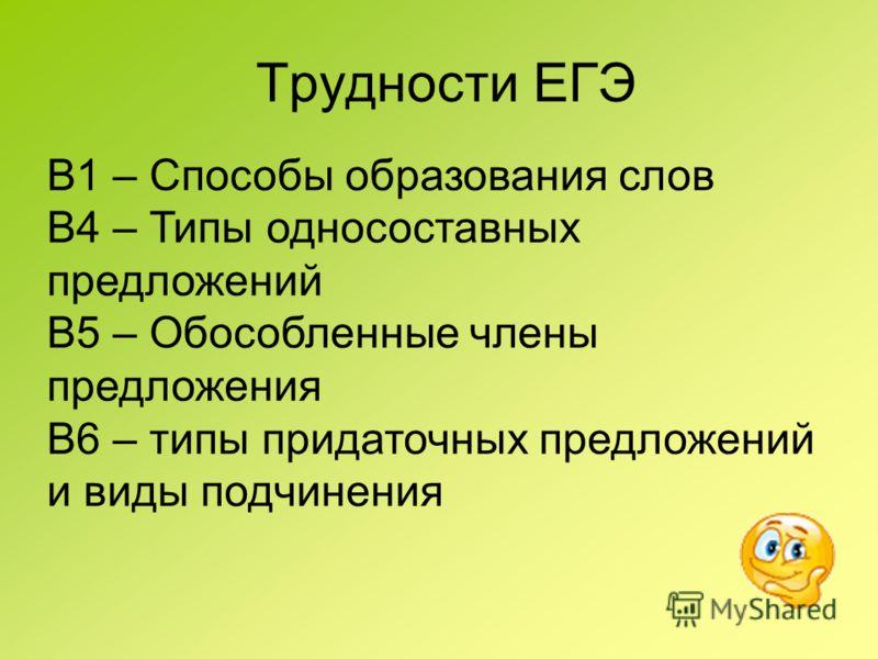 Трудности ЕГЭ В1 – Способы образования слов В4 – Типы односоставных предложений В5 – Обособленные члены предложения В6 – типы придаточных предложений и виды подчинения