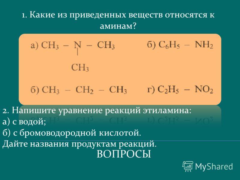 ВОПРОСЫ 1. Какие из приведенных веществ относятся к аминам? 2. Напишите уравнение реакций этиламина: а) с водой; б) с бромоводородной кислотой. Дайте названия продуктам реакций.