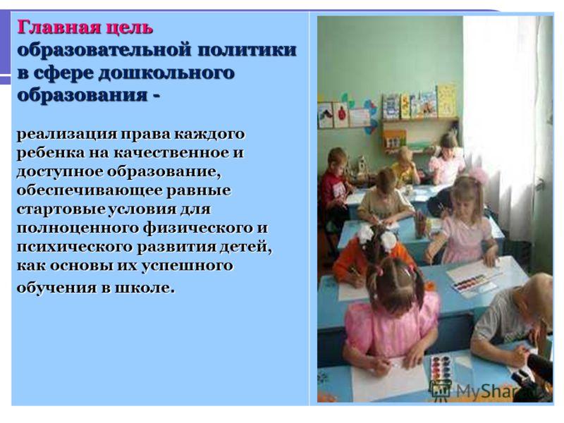 Главная цель образовательной политики в сфере дошкольного образования - реализация права каждого ребенка на качественное и доступное образование, обеспечивающее равные стартовые условия для полноценного физического и психического развития детей, как