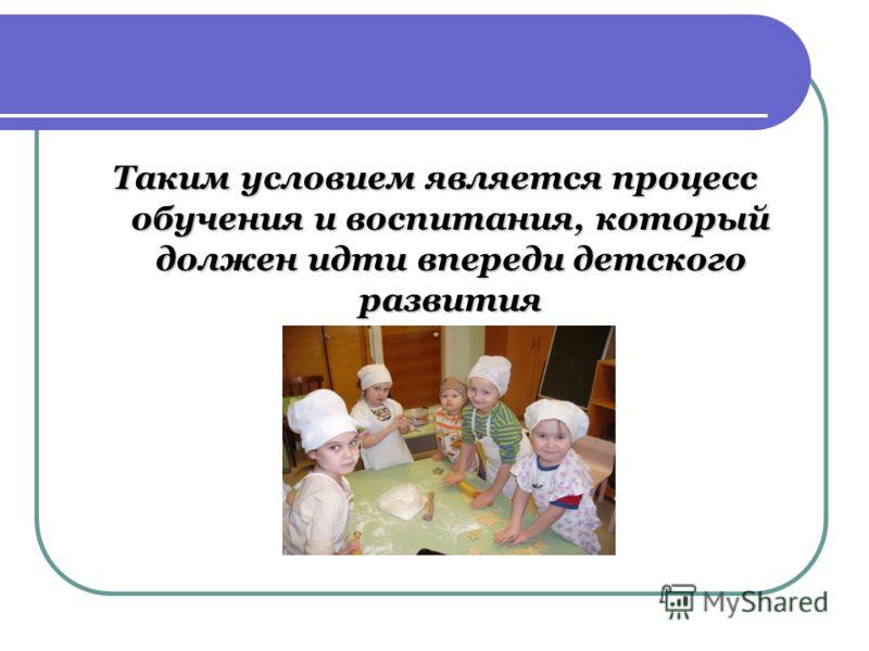 Таким условием является процесс обучения и воспитания, который должен идти впереди детского развития