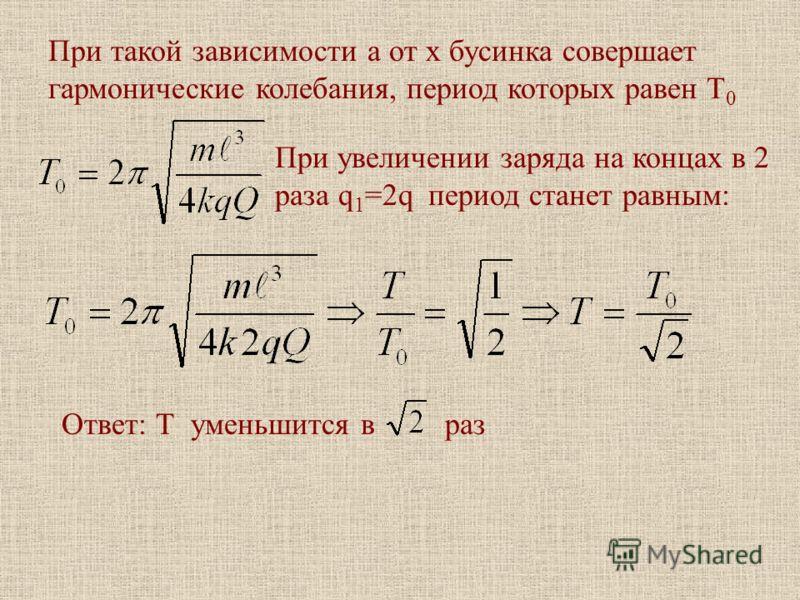 При такой зависимости а от х бусинка совершает гармонические колебания, период которых равен Т 0 При увеличении заряда на концах в 2 раза q 1 =2q период станет равным: Ответ: Т уменьшится в раз