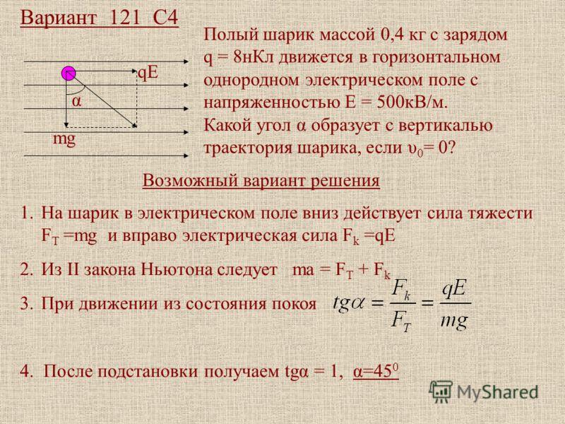 Вариант 121 С4 mg qE α Полый шарик массой 0,4 кг с зарядом q = 8нКл движется в горизонтальном однородном электрическом поле с напряженностью Е = 500кВ/м. Какой угол α образует с вертикалью траектория шарика, если υ 0 = 0? Возможный вариант решения 1.