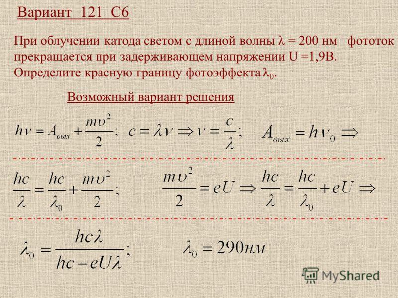 Вариант 121 С6 При облучении катода светом с длиной волны λ = 200 нм фототок прекращается при задерживающем напряжении U =1,9В. Определите красную границу фотоэффекта λ 0. Возможный вариант решения