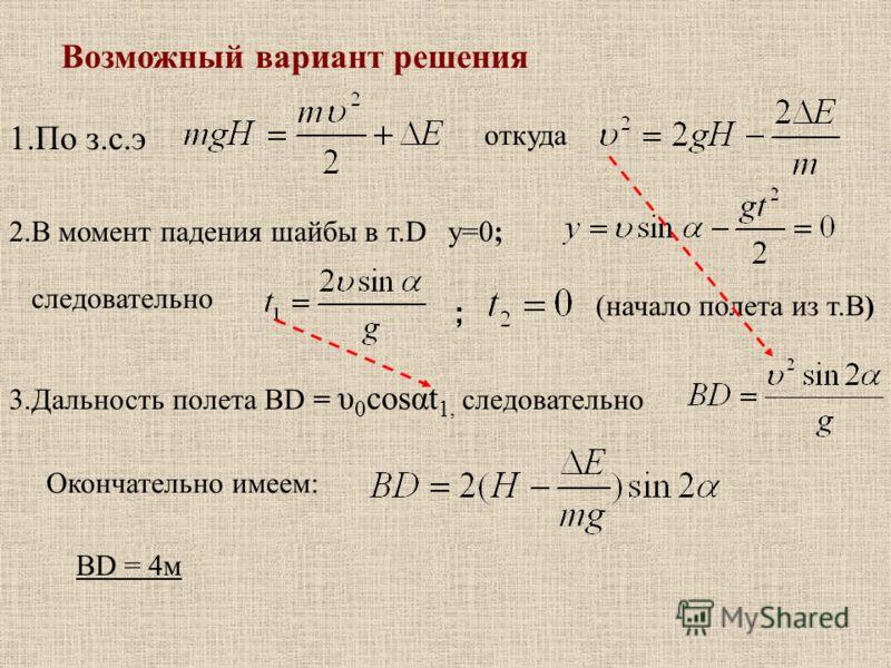 Возможный вариант решения 1.По з.с.э откуда 2.В момент падения шайбы в т.D y=0; следовательно ; (начало полета из т.В) 3.Дальность полета ВD = υ 0 cosαt 1, следовательно Окончательно имеем: ВD = 4м