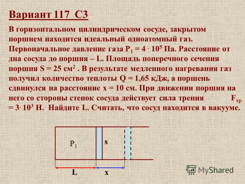 Вариант 117 С3 В горизонтальном цилиндрическом сосуде, закрытом поршнем находится идеальный одноатомный газ. Первоначальное давление газа Р 1 = 4. 10 5 Па. Расстояние от дна сосуда до поршня – L. Площадь поперечного сечения поршня S = 25 см 2. В резу