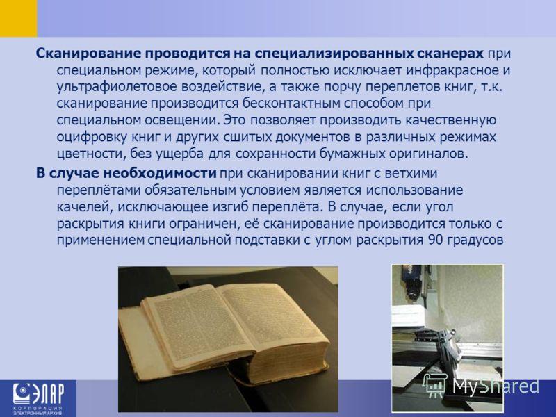 Сканирование проводится на специализированных сканерах при специальном режиме, который полностью исключает инфракрасное и ультрафиолетовое воздействие, а также порчу переплетов книг, т.к. сканирование производится бесконтактным способом при специальн