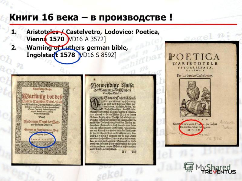 Книги 16 века – в производстве ! 1.Aristoteles / Castelvetro, Lodovico: Poetica, Vienna 1570 [VD16 A 3572] 2.Warning of Luthers german bible, Ingolstadt 1578 [VD16 S 8592]