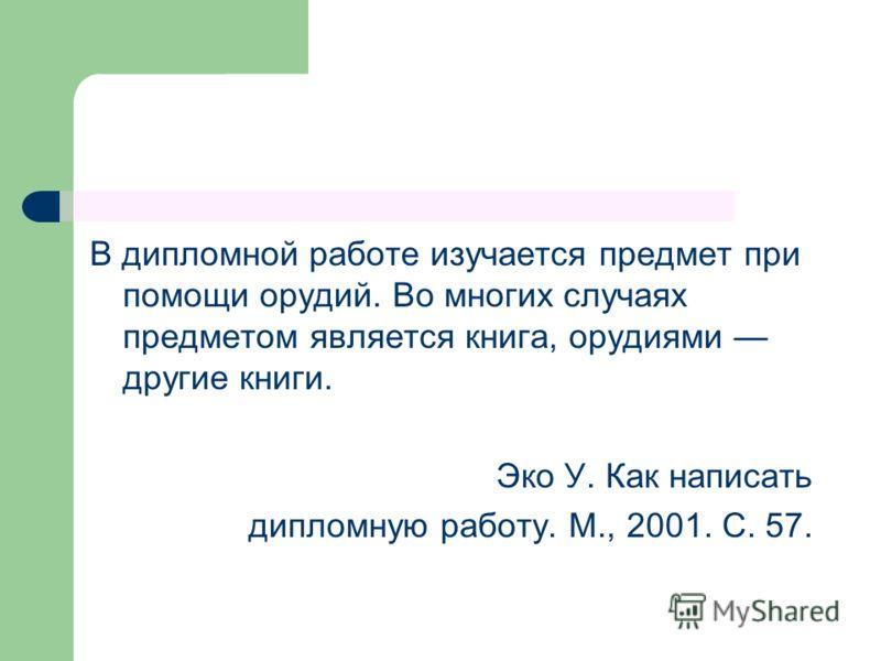 В дипломной работе изучается предмет при помощи орудий. Во многих случаях предметом является книга, орудиями другие книги. Эко У. Как написать дипломную работу. М., 2001. С. 57.