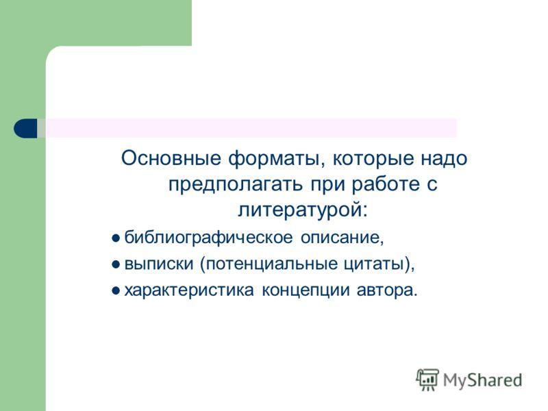 Основные форматы, которые надо предполагать при работе с литературой: библиографическое описание, выписки (потенциальные цитаты), характеристика концепции автора.