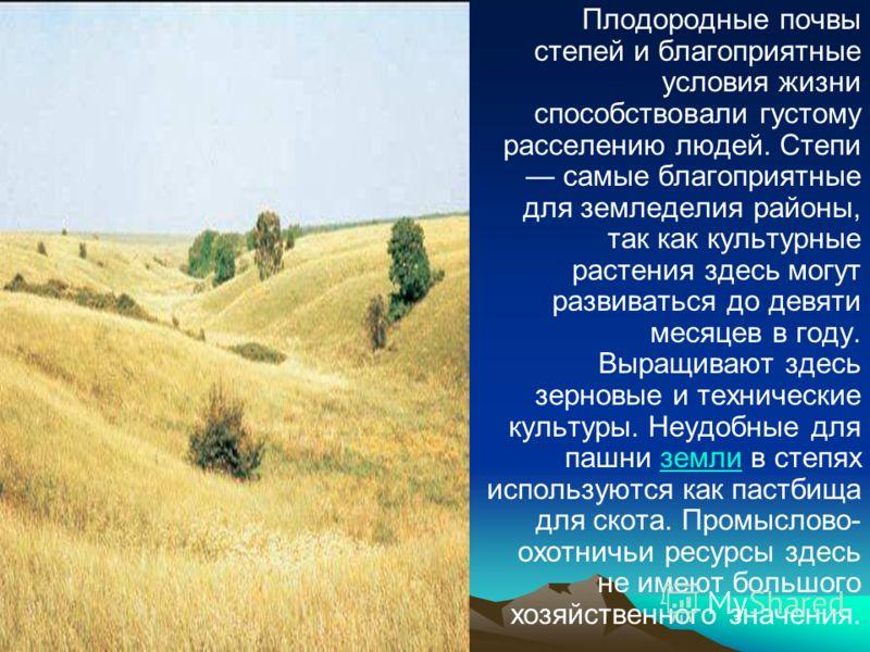 Плодородные почвы степей и благоприятные условия жизни способствовали густому расселению людей. Степи самые благоприятные для земледелия районы, так как культурные растения здесь могут развиваться до девяти месяцев в году. Выращивают здесь зерновые и
