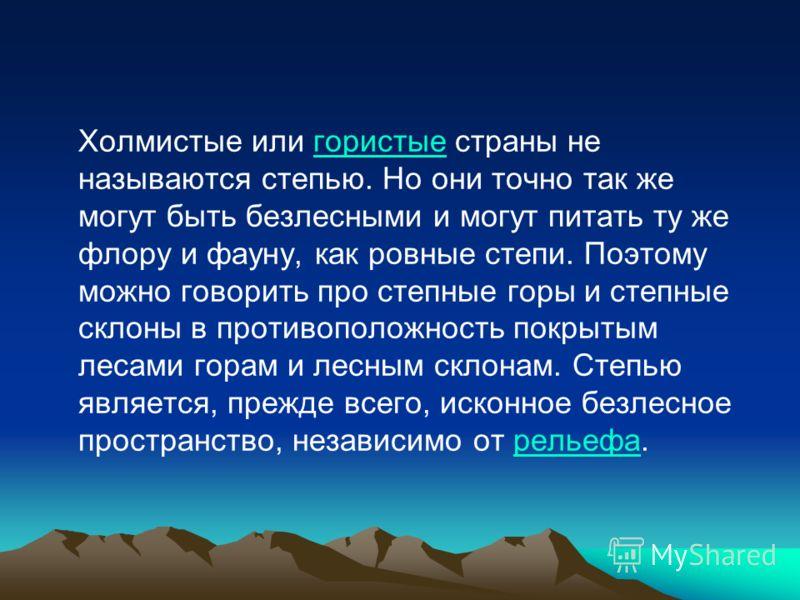 Холмистые или гористые страны не называются степью. Но они точно так же могут быть безлесными и могут питать ту же флору и фауну, как ровные степи. Поэтому можно говорить про степные горы и степные склоны в противоположность покрытым лесами горам и л