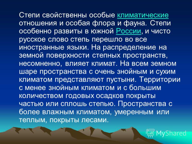 Степи свойственны особые климатические отношения и особая флора и фауна. Степи особенно развиты в южной России, и чисто русское слово степь перешло во все иностранные языки. На распределение на земной поверхности степных пространств, несомненно, влия