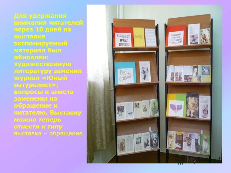 Для удержания внимания читателей через 10 дней на выставке экспонируемый материал был обновлен: художественную литературу заменил журнал «Юный натуралист»; вопросы и анкета заменены на обращение к читателю. Выставку можно теперь отнести к типу выстав