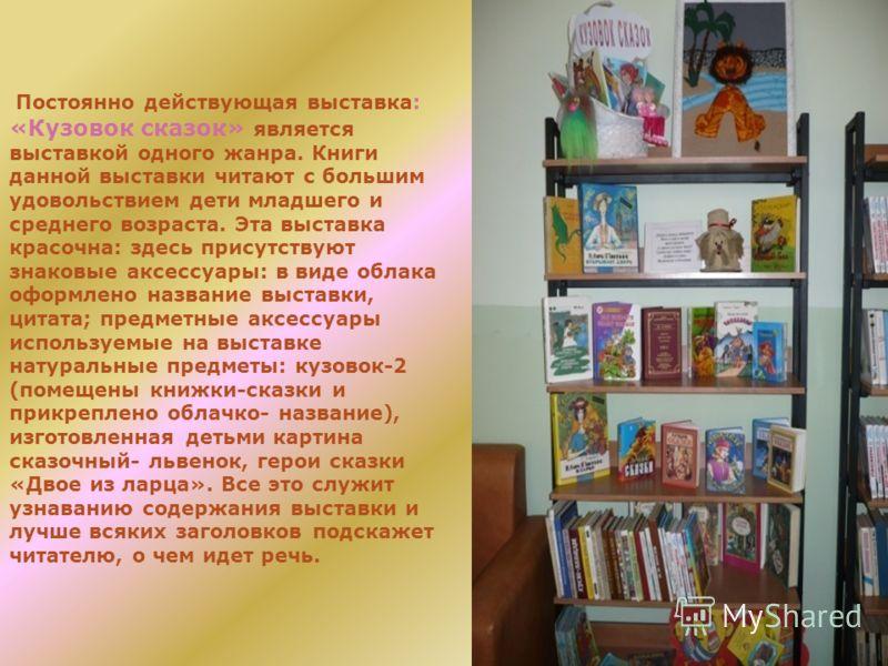 Постоянно действующая выставка: «Кузовок сказок» является выставкой одного жанра. Книги данной выставки читают с большим удовольствием дети младшего и среднего возраста. Эта выставка красочна: здесь присутствуют знаковые аксессуары: в виде облака офо