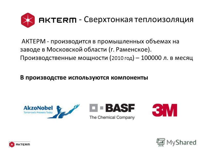 - Сверхтонкая теплоизоляция АКТЕРМ - производится в промышленных объемах на заводе в Московской области (г. Раменское). Производственные мощности ( 2010 год ) – 100000 л. в месяц В производстве используются компоненты
