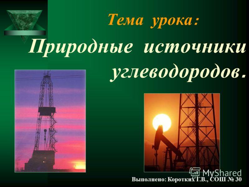 Тема урока : Природные источники углеводородов. Выполнено: Коротких Г.В., СОШ 30