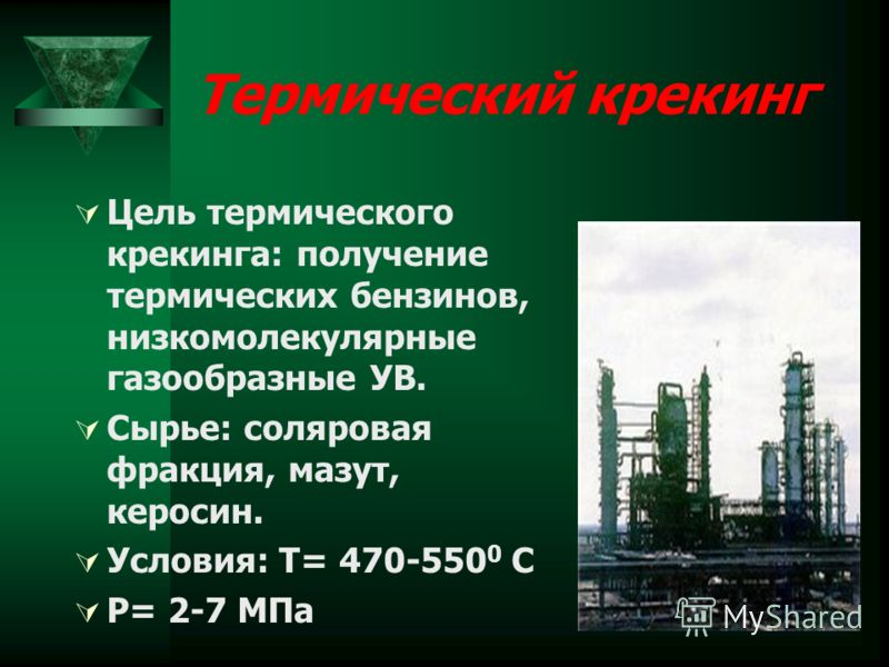 Термический крекинг Цель термического крекинга: получение термических бензинов, низкомолекулярные газообразные УВ. Сырье: соляровая фракция, мазут, керосин. Условия: Т= 470-550 0 С P= 2-7 МПа