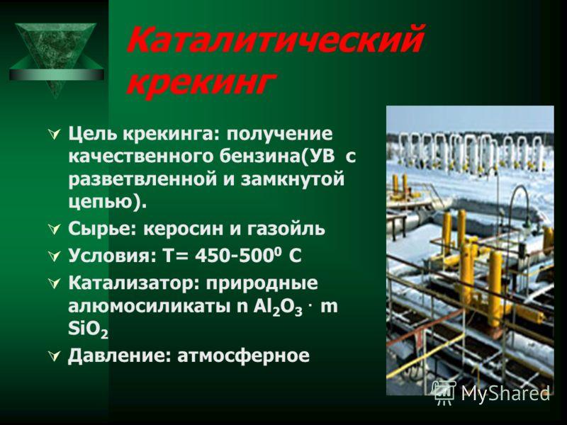 Каталитический крекинг Цель крекинга: получение качественного бензина(УВ с разветвленной и замкнутой цепью). Сырье: керосин и газойль Условия: Т= 450-500 0 С Катализатор: природные алюмосиликаты n Al 2 O 3. m SiO 2 Давление: атмосферное