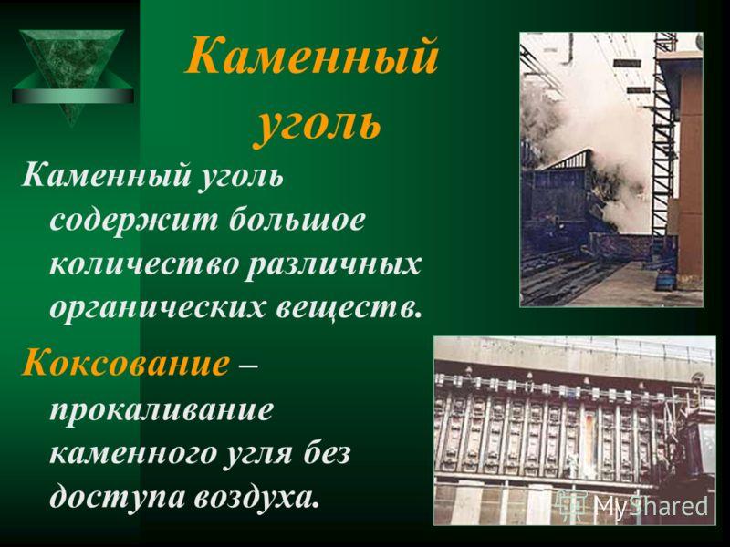 Каменный уголь Каменный уголь содержит большое количество различных органических веществ. Коксование – прокаливание каменного угля без доступа воздуха.