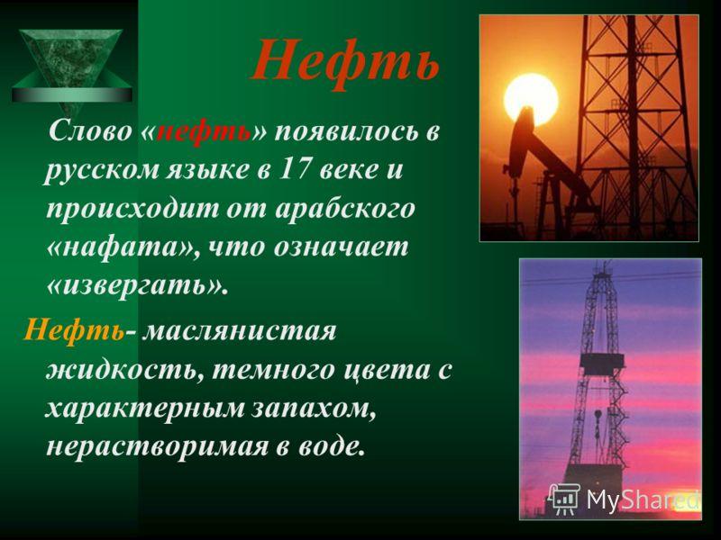 Нефть Слово «нефть» появилось в русском языке в 17 веке и происходит от арабского «нафата», что означает «извергать». Нефть- маслянистая жидкость, темного цвета с характерным запахом, нерастворимая в воде.