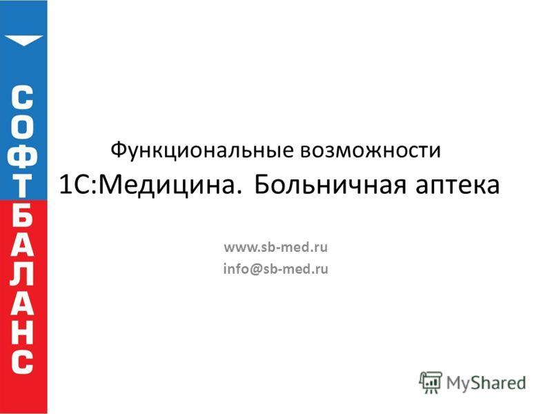Функциональные возможности 1С:Медицина. Больничная аптека www.sb-med.ru info@sb-med.ru