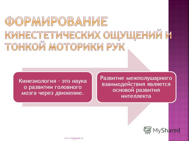Кинезиология – это наука о развитии головного мозга через движение. Развитие межполушарного взаимодействия является основой развития интеллекта www.logoped.ru