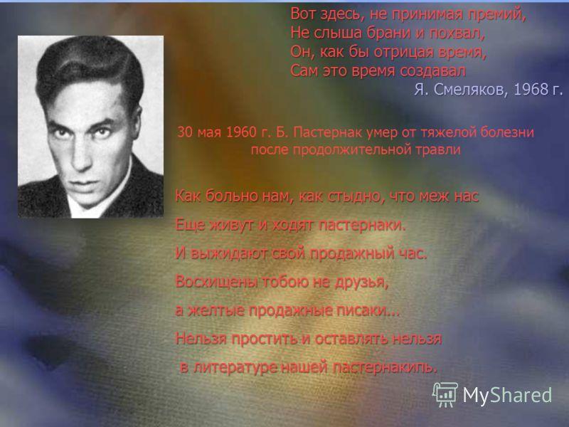 30 мая 1960 г. Б. Пастернак умер от тяжелой болезни после продолжительной травли Как больно нам, как стыдно, что меж нас Еще живут и ходят пастернаки. И выжидают свой продажный час. Восхищены тобою не друзья, а желтые продажные писаки... Нельзя прост