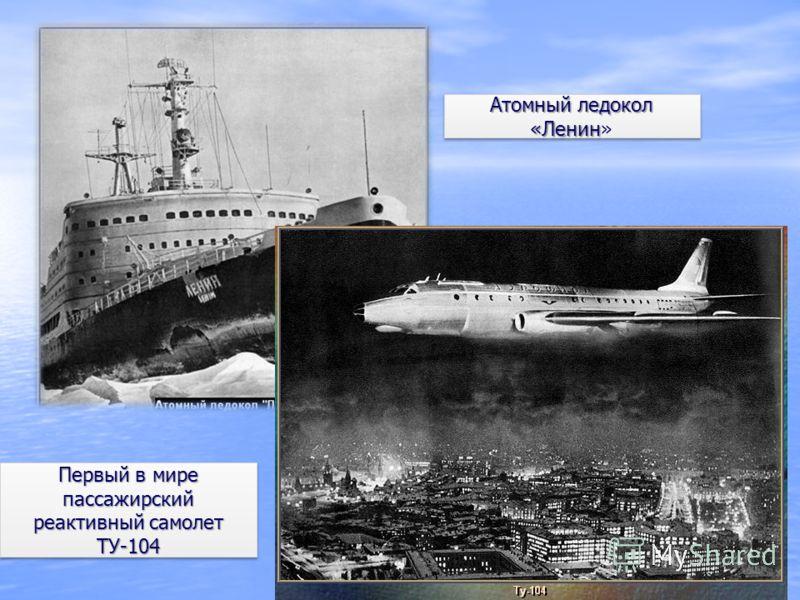 Атомный ледокол «Ленин Атомный ледокол «Ленин» Первый в мире пассажирский реактивный самолет ТУ-104 ТУ-104