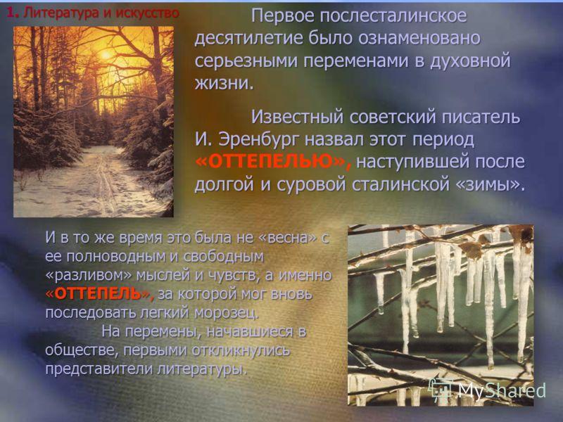 Первое послесталинское десятилетие было ознаменовано серьезными переменами в духовной жизни. Известный советский писатель И. Эренбург назвал этот период наступившей после долгой и суровой сталинской «зимы». Известный советский писатель И. Эренбург на