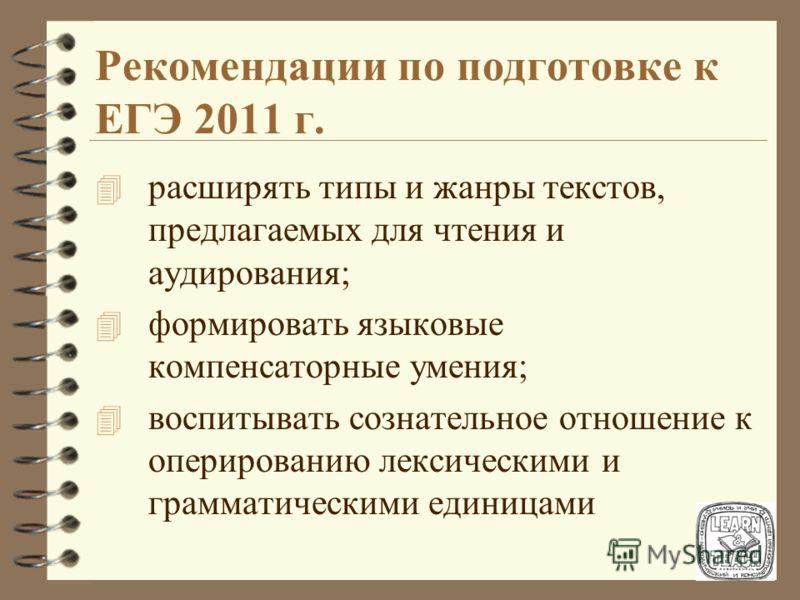 Рекомендации по подготовке к ЕГЭ 2011 г. 4 на уроках иностранного языка уделять больше внимания варьированию приемов аудирования и чтения в соответствии с поставленной коммуникативной задачей; 4 развивать приемы просмотрового и поискового чтения; 4 т