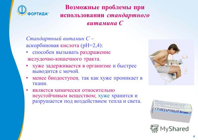 4 Возможные проблемы при использовании стандартного витамина С Стандартный витамин С – аскорбиновая кислота (рН=2,4): способен вызывать раздражение желудочно-кишечного тракта. хуже задерживается в организме и быстрее выводится с мочой. менее биодосту