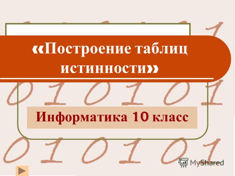 « Построение таблиц истинности » Информатика 10 класс