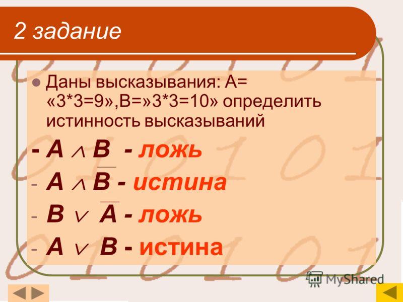 2 задание Даны высказывания: А= «3*3=9»,В=»3*3=10» определить истинность высказываний - А В - ложь - А В - истина - В А - ложь - А В - истина