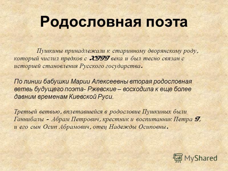 Родословная поэта Пушкины принадлежали к старинному дворянскому роду, который числил предков с XIII века и был тесно связан с историей становления Русского государства. По линии бабушки Марии Алексеевны вторая родословная ветвь будущего поэта- Ржевск