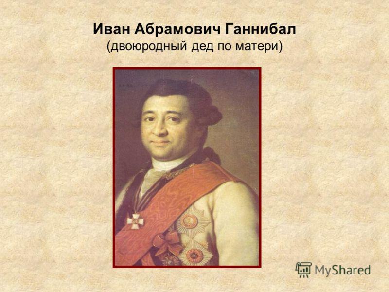 Иван Абрамович Ганнибал (двоюродный дед по матери)