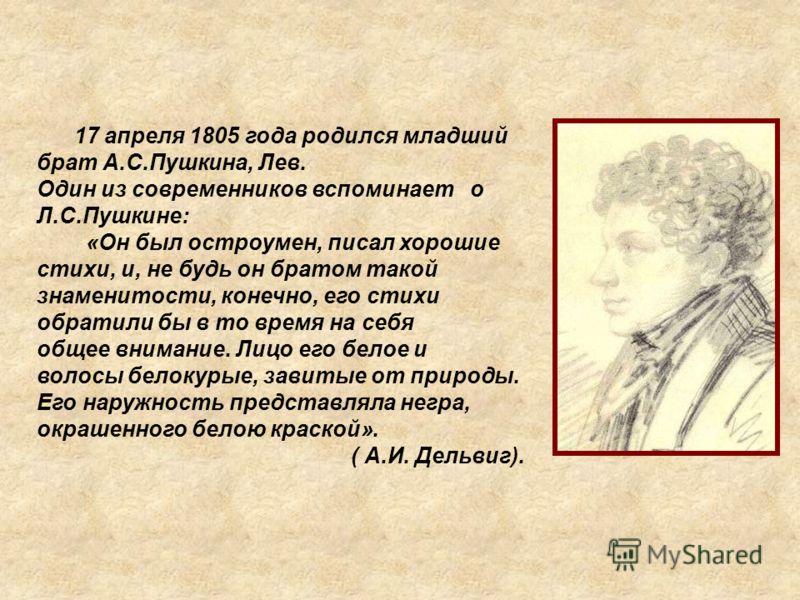 17 апреля 1805 года родился младший брат А.С.Пушкина, Лев. Один из современников вспоминает о Л.С.Пушкине: «Он был остроумен, писал хорошие стихи, и, не будь он братом такой знаменитости, конечно, его стихи обратили бы в то время на себя общее вниман