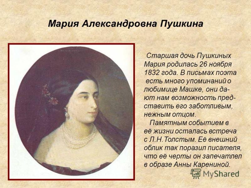 Мария Александровна Пушкина Старшая дочь Пушкиных Мария родилась 26 ноября 1832 года. В письмах поэта есть много упоминаний о любимице Машке, они да- ют нам возможность пред- ставить его заботливым, нежным отцом. Памятным событием в её жизни осталась