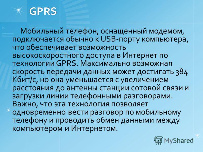 GPRS Мобильный телефон, оснащенный модемом, подключается обычно к USB-порту компьютера, что обеспечивает возможность высокоскоростного доступа в Интернет по технологии GPRS. Максимально возможная скорость передачи данных может достигать 384 Кбит/с, н