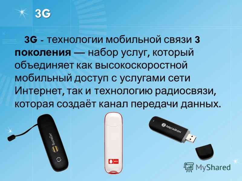 3G3G3G3G 3G - технологии мобильной связи 3 поколения набор услуг, который объединяет как высокоскоростной мобильный доступ с услугами сети Интернет, так и технологию радиосвязи, которая создаёт канал передачи данных.
