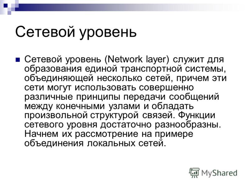 Сетевой уровень Сетевой уровень (Network layer) служит для образования единой транспортной системы, объединяющей несколько сетей, причем эти сети могут использовать совершенно различные принципы передачи сообщений между конечными узлами и обладать пр