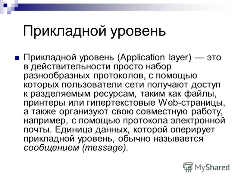 Прикладной уровень Прикладной уровень (Application layer) это в действительности просто набор разнообразных протоколов, с помощью которых пользователи сети получают доступ к разделяемым ресурсам, таким как файлы, принтеры или гипертекстовые Web-стран